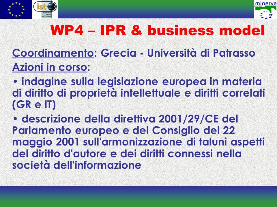 WP4 – IPR & business model Coordinamento: Grecia - Università di Patrasso Azioni in corso: indagine sulla legislazione europea in materia di diritto di proprietà intellettuale e diritti correlati (GR e IT) descrizione della direttiva 2001/29/CE del Parlamento europeo e del Consiglio del 22 maggio 2001 sull armonizzazione di taluni aspetti del diritto d autore e dei diritti connessi nella società dell informazione