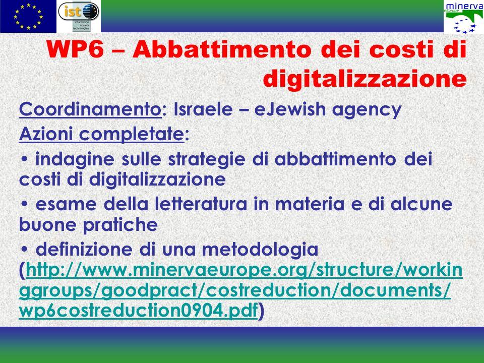 WP6 – Abbattimento dei costi di digitalizzazione Coordinamento: Israele – eJewish agency Azioni completate: indagine sulle strategie di abbattimento dei costi di digitalizzazione esame della letteratura in materia e di alcune buone pratiche definizione di una metodologia (http://www.minervaeurope.org/structure/workin ggroups/goodpract/costreduction/documents/ wp6costreduction0904.pdf)http://www.minervaeurope.org/structure/workin ggroups/goodpract/costreduction/documents/ wp6costreduction0904.pdf