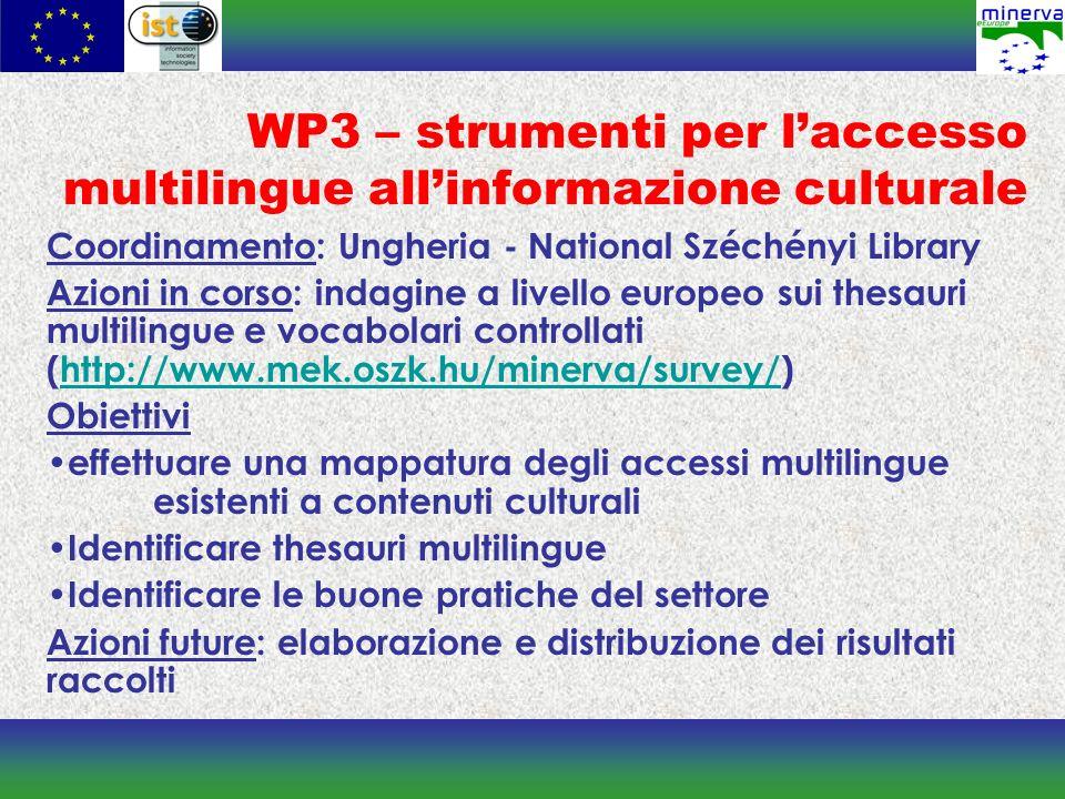 WP3 – strumenti per laccesso multilingue allinformazione culturale Coordinamento: Ungheria - National Széchényi Library Azioni in corso: indagine a livello europeo sui thesauri multilingue e vocabolari controllati (http://www.mek.oszk.hu/minerva/survey/)http://www.mek.oszk.hu/minerva/survey/ Obiettivi effettuare una mappatura degli accessi multilingue esistenti a contenuti culturali Identificare thesauri multilingue Identificare le buone pratiche del settore Azioni future: elaborazione e distribuzione dei risultati raccolti