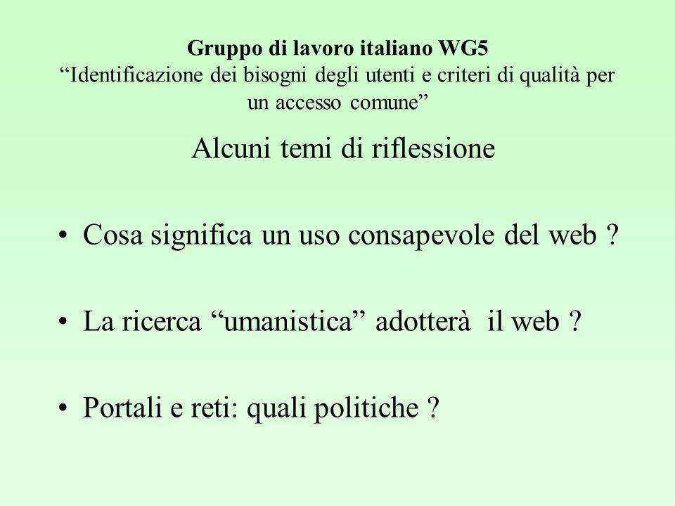 Gruppo di lavoro italiano WG5 Identificazione dei bisogni degli utenti e criteri di qualità per un accesso comune Alcuni temi di riflessione Cosa significa un uso consapevole del web .