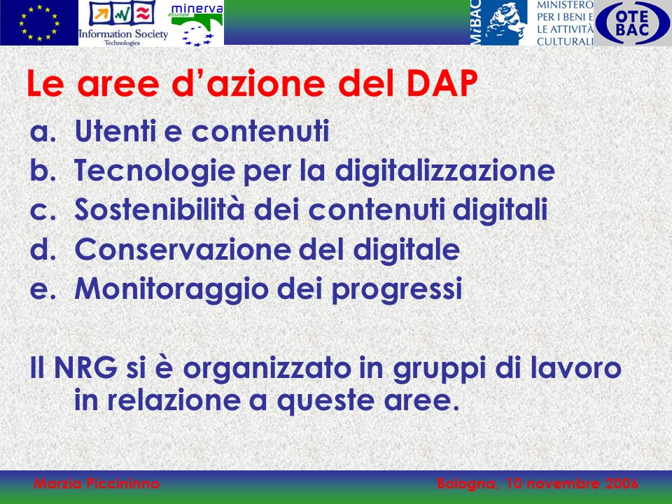 Marzia PiccininnoBologna, 10 novembre 2006 Le aree dazione del DAP a.Utenti e contenuti b.Tecnologie per la digitalizzazione c.Sostenibilità dei contenuti digitali d.Conservazione del digitale e.Monitoraggio dei progressi Il NRG si è organizzato in gruppi di lavoro in relazione a queste aree.