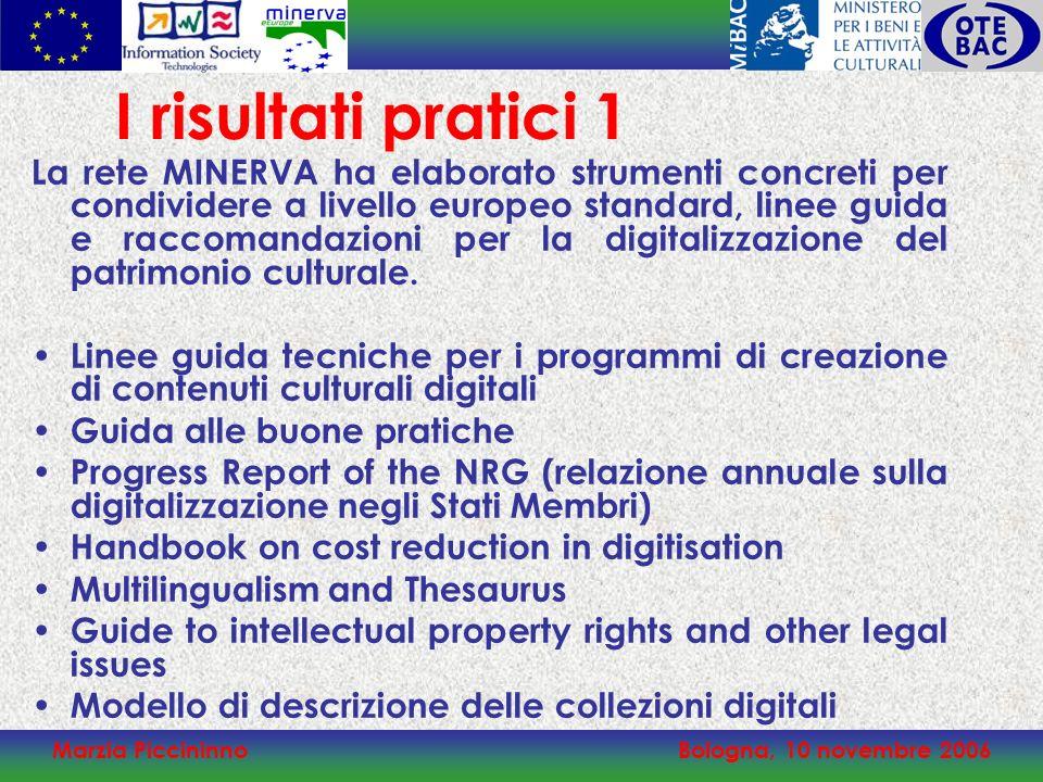 Marzia PiccininnoBologna, 10 novembre 2006 I risultati pratici 1 La rete MINERVA ha elaborato strumenti concreti per condividere a livello europeo standard, linee guida e raccomandazioni per la digitalizzazione del patrimonio culturale.