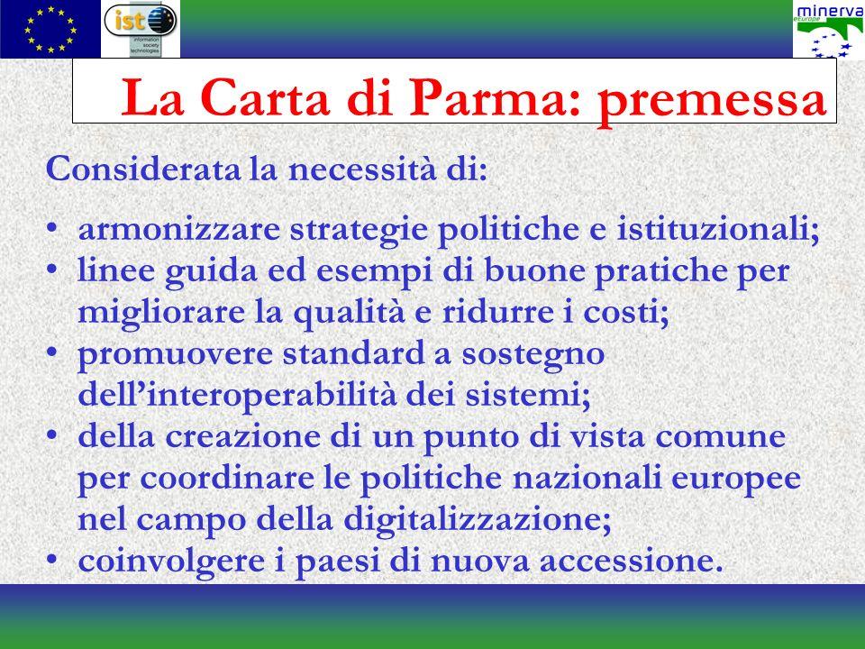 La Carta di Parma: premessa Considerata la necessità di: armonizzare strategie politiche e istituzionali; linee guida ed esempi di buone pratiche per migliorare la qualità e ridurre i costi; promuovere standard a sostegno dellinteroperabilità dei sistemi; della creazione di un punto di vista comune per coordinare le politiche nazionali europee nel campo della digitalizzazione; coinvolgere i paesi di nuova accessione.