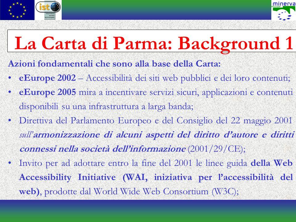 La Carta di Parma: Background 1 Azioni fondamentali che sono alla base della Carta: eEurope 2002 – Accessibilità dei siti web pubblici e dei loro contenuti; eEurope 2005 mira a incentivare servizi sicuri, applicazioni e contenuti disponibili su una infrastruttura a larga banda; Direttiva del Parlamento Europeo e del Consiglio del 22 maggio 2001 sullarmonizzazione di alcuni aspetti del diritto dautore e diritti connessi nella società dellinformazione (2001/29/CE); Invito per ad adottare entro la fine del 2001 le linee guida della Web Accessibility Initiative (WAI, iniziativa per laccessibilità del web), prodotte dal World Wide Web Consortium (W3C);