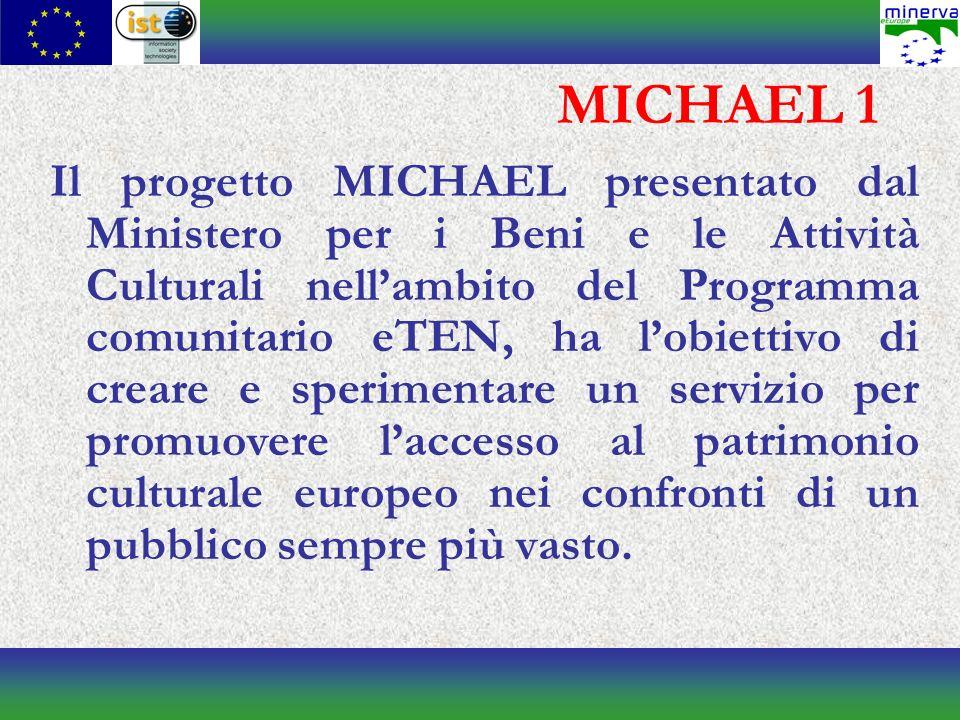 MICHAEL 1 Il progetto MICHAEL presentato dal Ministero per i Beni e le Attività Culturali nellambito del Programma comunitario eTEN, ha lobiettivo di creare e sperimentare un servizio per promuovere laccesso al patrimonio culturale europeo nei confronti di un pubblico sempre più vasto.