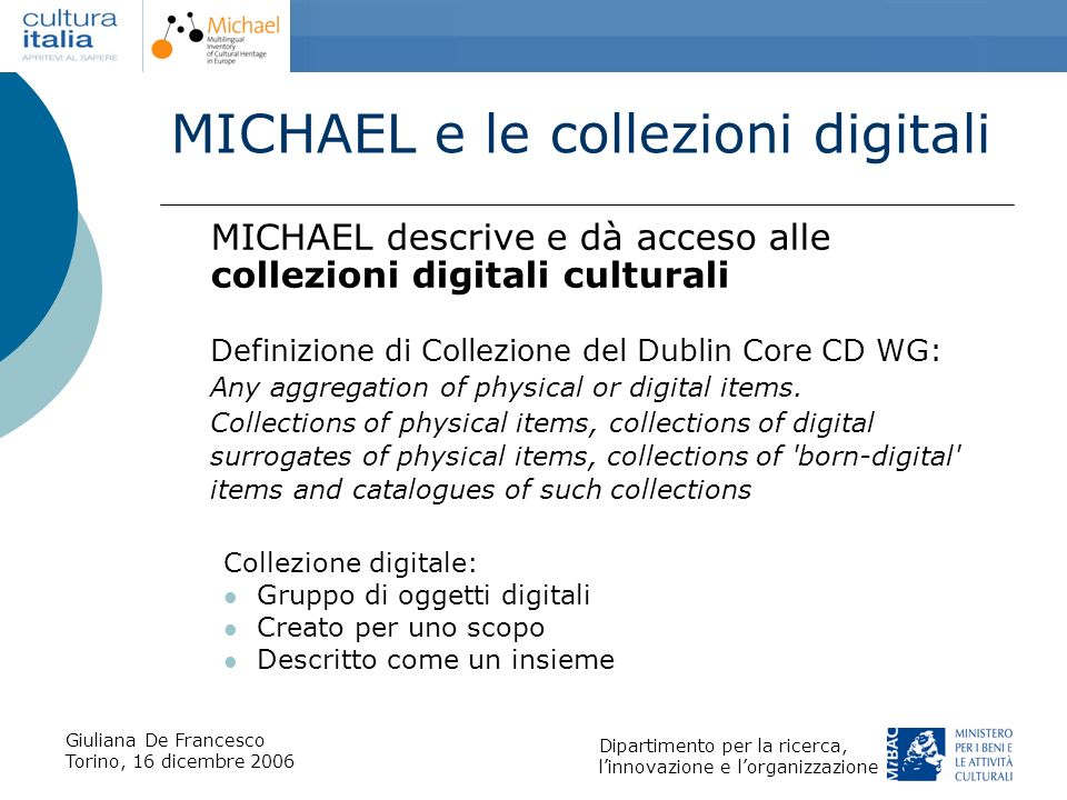 Giuliana De Francesco Torino, 16 dicembre 2006 Dipartimento per la ricerca, linnovazione e lorganizzazione MICHAEL Data Model MICHAEL condivide le descrizioni messe a disposizione da organizzazioni di tipo molto diverso tra loro.