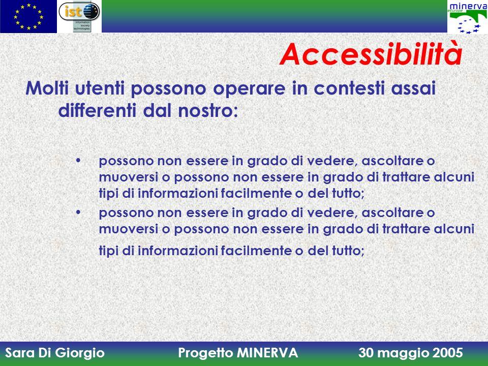 Sara Di Giorgio Progetto MINERVA 30 maggio 2005 Accessibilità Molti utenti possono operare in contesti assai differenti dal nostro: possono non essere