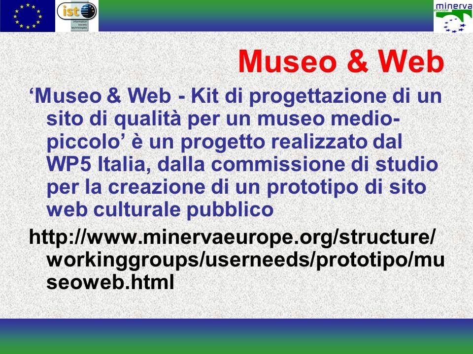 Museo & Web Museo & Web - Kit di progettazione di un sito di qualità per un museo medio- piccolo è un progetto realizzato dal WP5 Italia, dalla commissione di studio per la creazione di un prototipo di sito web culturale pubblico http://www.minervaeurope.org/structure/ workinggroups/userneeds/prototipo/mu seoweb.html