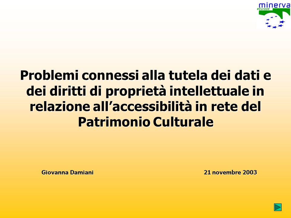 Problemi connessi alla tutela dei dati e dei diritti di proprietà intellettuale in relazione allaccessibilità in rete del Patrimonio Culturale Giovanna Damiani 21 novembre 2003