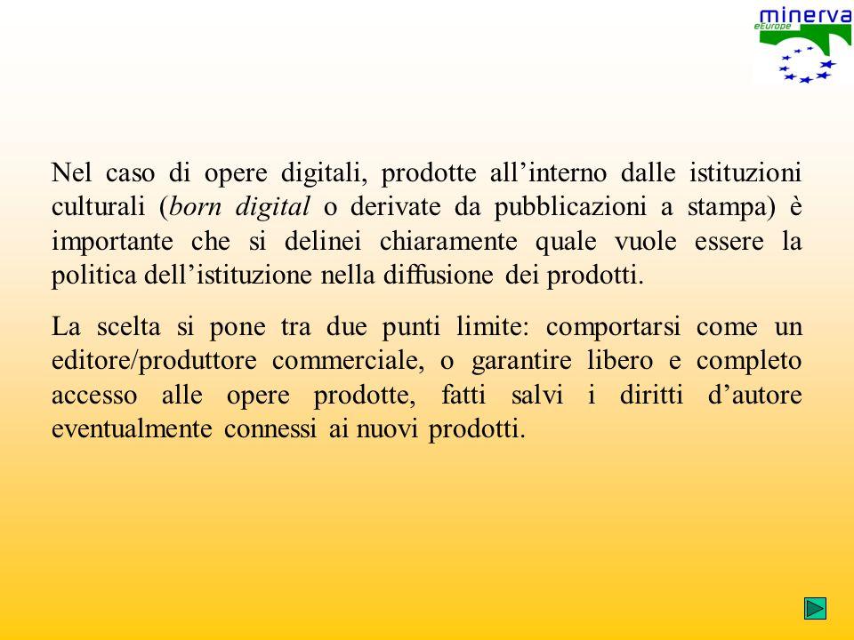 Nel caso di opere digitali, prodotte allinterno dalle istituzioni culturali (born digital o derivate da pubblicazioni a stampa) è importante che si delinei chiaramente quale vuole essere la politica dellistituzione nella diffusione dei prodotti.