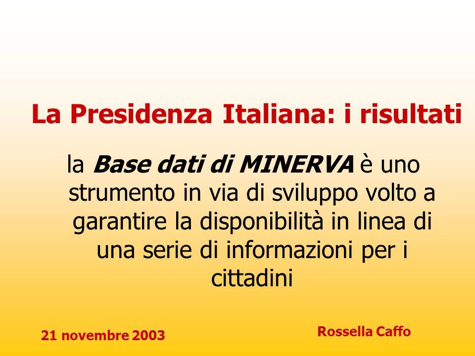 21 novembre 2003 Rossella Caffo La Presidenza Italiana: i risultati la Base dati di MINERVA è uno strumento in via di sviluppo volto a garantire la di