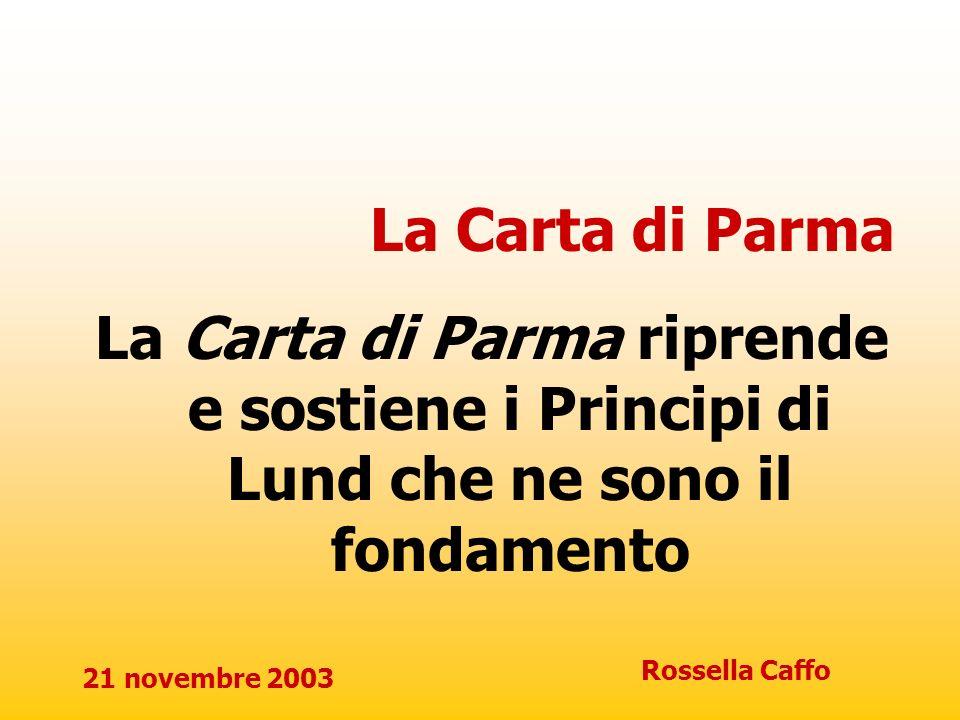 21 novembre 2003 Rossella Caffo La Carta di Parma La Carta di Parma riprende e sostiene i Principi di Lund che ne sono il fondamento