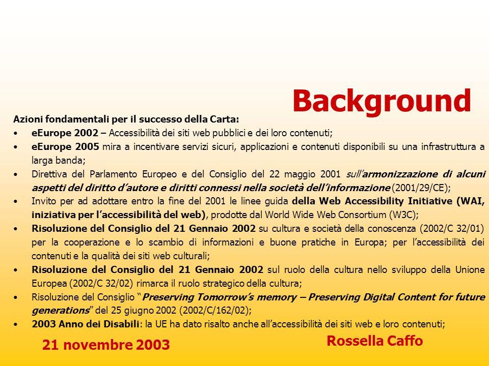 21 novembre 2003 Rossella Caffo Background Azioni fondamentali per il successo della Carta: eEurope 2002 – Accessibilità dei siti web pubblici e dei l