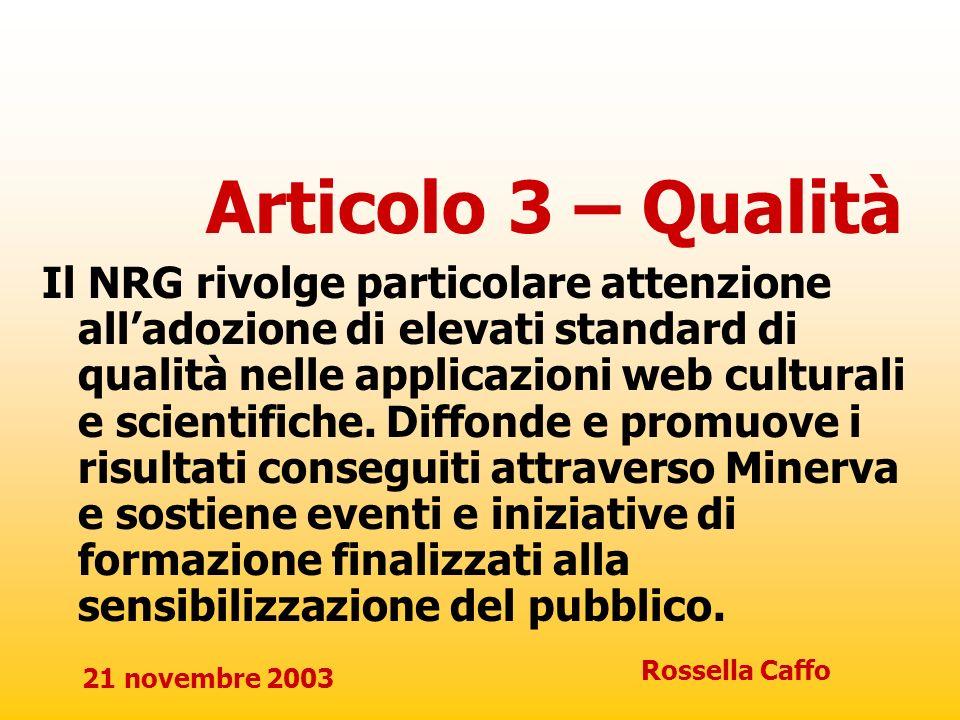 21 novembre 2003 Rossella Caffo Articolo 4 – Diritti di proprietà intellettuale e diritto alla riservatezza Il NRG riconosce limportanza di contemperare il diritto di accesso al patrimonio culturale e scientifico con lesigenza di rispettare i diritti di proprietà intellettuale e il diritto alla riservatezza degli individui.