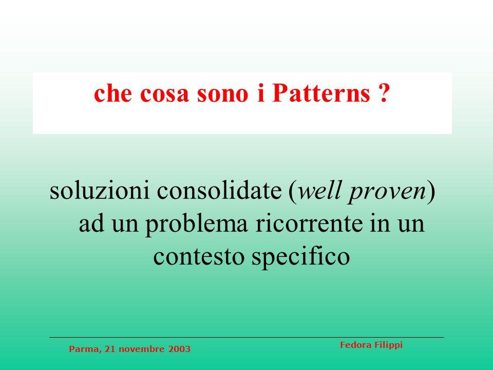 Parma, 21 novembre 2003 Fedora Filippi che cosa sono i Patterns ? soluzioni consolidate (well proven) ad un problema ricorrente in un contesto specifi