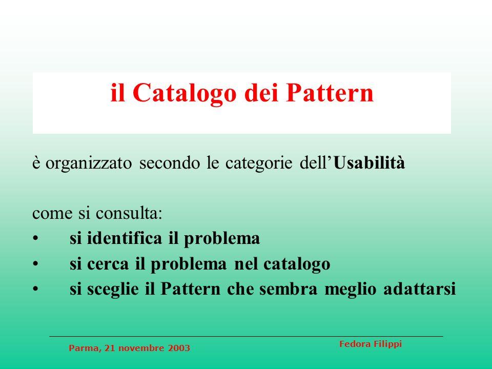 Parma, 21 novembre 2003 Fedora Filippi il Catalogo dei Pattern è organizzato secondo le categorie dellUsabilità come si consulta: si identifica il problema si cerca il problema nel catalogo si sceglie il Pattern che sembra meglio adattarsi
