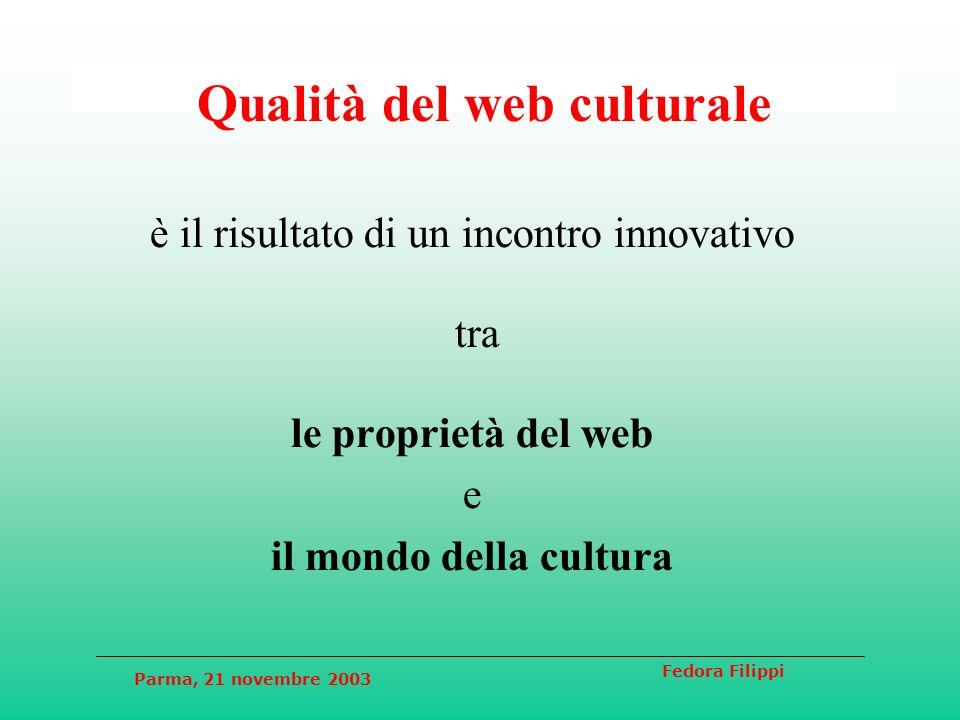 Parma, 21 novembre 2003 Fedora Filippi Qualità del web culturale è il risultato di un incontro innovativo tra le proprietà del web e il mondo della cu