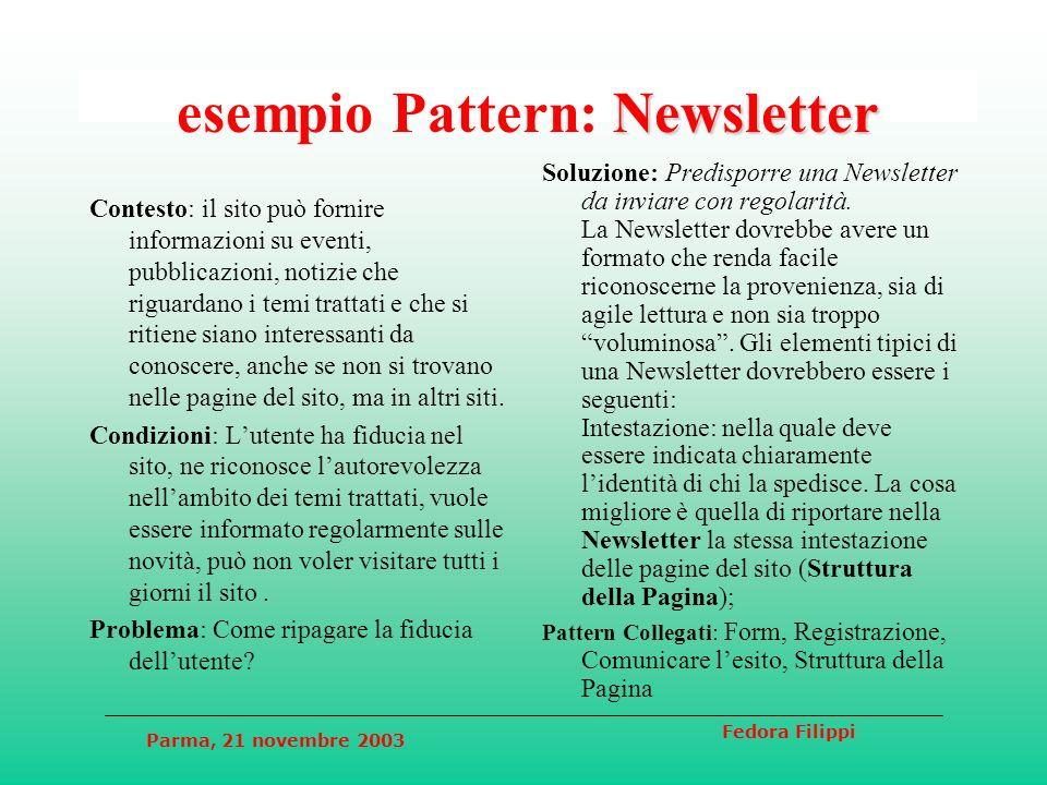 Parma, 21 novembre 2003 Fedora Filippi Newsletter esempio Pattern: Newsletter Contesto: il sito può fornire informazioni su eventi, pubblicazioni, notizie che riguardano i temi trattati e che si ritiene siano interessanti da conoscere, anche se non si trovano nelle pagine del sito, ma in altri siti.