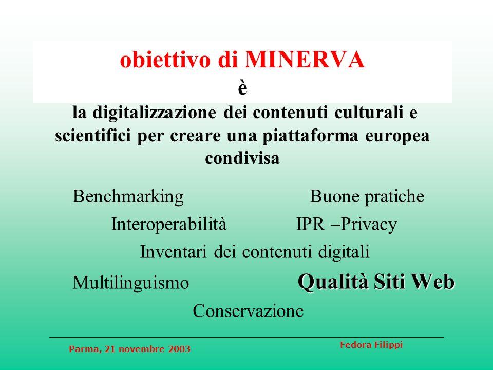 Parma, 21 novembre 2003 Fedora Filippi obiettivo di MINERVA è la digitalizzazione dei contenuti culturali e scientifici per creare una piattaforma europea condivisa Benchmarking Buone pratiche Interoperabilità IPR –Privacy Inventari dei contenuti digitali Qualità Siti Web Multilinguismo Qualità Siti Web Conservazione