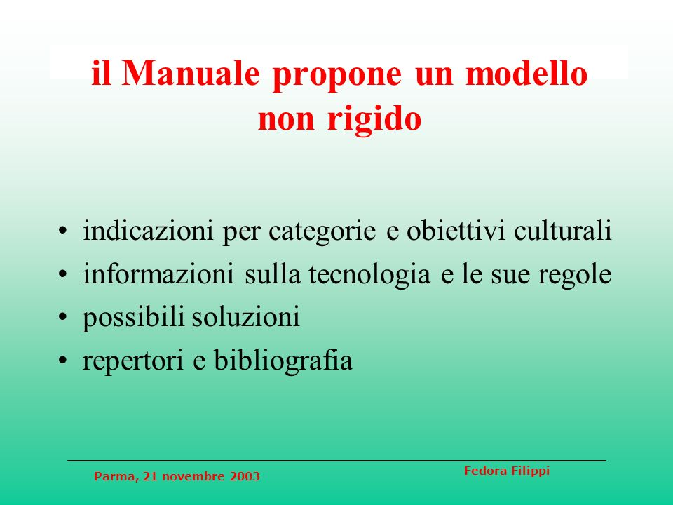 Parma, 21 novembre 2003 Fedora Filippi il Manuale propone un modello non rigido indicazioni per categorie e obiettivi culturali informazioni sulla tecnologia e le sue regole possibili soluzioni repertori e bibliografia