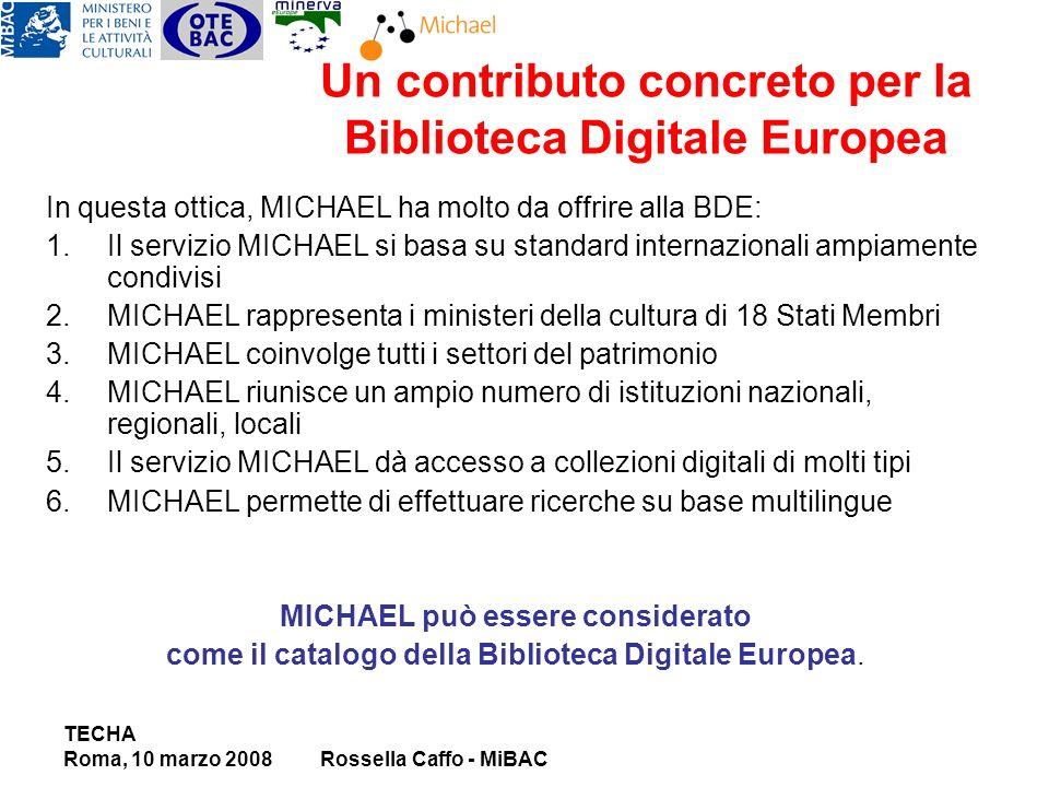 In questa ottica, MICHAEL ha molto da offrire alla BDE: 1.Il servizio MICHAEL si basa su standard internazionali ampiamente condivisi 2.MICHAEL rappresenta i ministeri della cultura di 18 Stati Membri 3.MICHAEL coinvolge tutti i settori del patrimonio 4.MICHAEL riunisce un ampio numero di istituzioni nazionali, regionali, locali 5.Il servizio MICHAEL dà accesso a collezioni digitali di molti tipi 6.MICHAEL permette di effettuare ricerche su base multilingue MICHAEL può essere considerato come il catalogo della Biblioteca Digitale Europea.