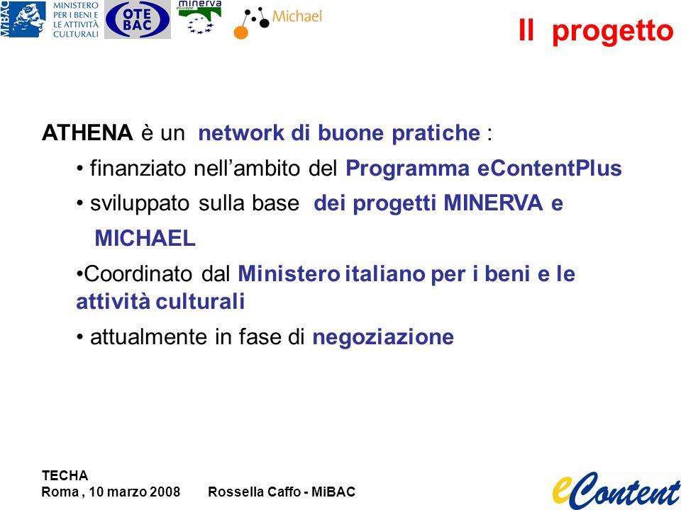 TECHA Roma, 10 marzo 2008Rossella Caffo - MiBAC Il progetto ATHENA è un network di buone pratiche : finanziato nellambito del Programma eContentPlus sviluppato sulla base dei progetti MINERVA e MICHAEL Coordinato dal Ministero italiano per i beni e le attività culturali attualmente in fase di negoziazione