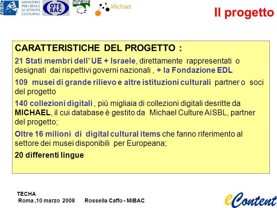 TECHA Roma,10 marzo 2008Rossella Caffo - MiBAC Il progetto CARATTERISTICHE DEL PROGETTO : 21 Stati membri dell UE + Israele, direttamente rappresentati o designati dai rispettivi governi nazionali, + la Fondazione EDL 109 musei di grande rilievo e altre istituzioni culturali partner o soci del progetto 140 collezioni digitali, più migliaia di collezioni digitali desritte da MICHAEL, il cui database è gestito da Michael Culture AISBL, partner del progetto; Oltre 16 milioni di digital cultural items che fanno riferimento al settore dei musei disponibili per Europeana; 20 differenti lingue