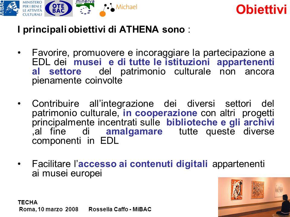 TECHA Roma, 10 marzo 2008Rossella Caffo - MiBAC Obiettivi I principali obiettivi di ATHENA sono : Favorire, promuovere e incoraggiare la partecipazione a EDL dei musei e di tutte le istituzioni appartenenti al settore del patrimonio culturale non ancora pienamente coinvolte Contribuire allintegrazione dei diversi settori del patrimonio culturale, in cooperazione con altri progetti principalmente incentrati sulle biblioteche e gli archivi,al fine di amalgamare tutte queste diverse componenti in EDL Facilitare laccesso ai contenuti digitali appartenenti ai musei europei