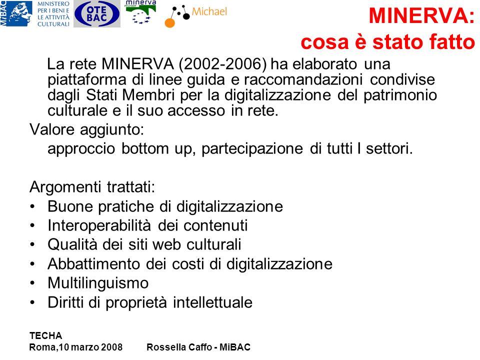 TECHA Roma,10 marzo 2008Rossella Caffo - MiBAC MINERVA: cosa è stato fatto La rete MINERVA (2002-2006) ha elaborato una piattaforma di linee guida e raccomandazioni condivise dagli Stati Membri per la digitalizzazione del patrimonio culturale e il suo accesso in rete.