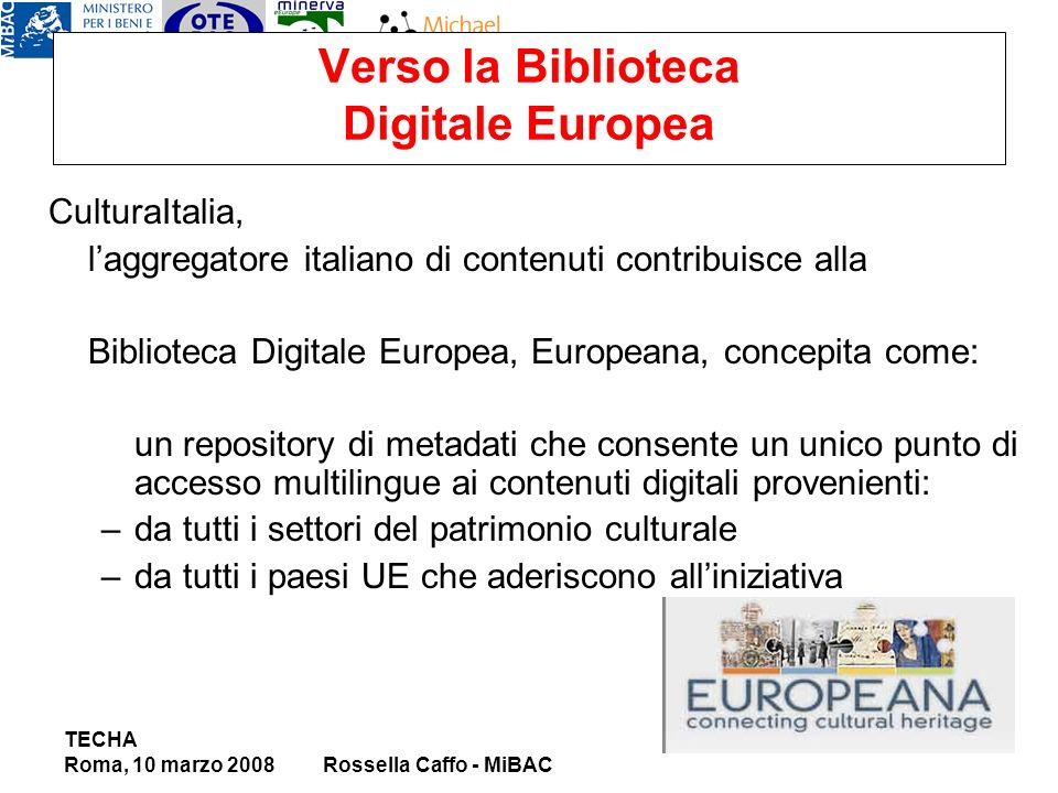 Verso la Biblioteca Digitale Europea CulturaItalia, laggregatore italiano di contenuti contribuisce alla Biblioteca Digitale Europea, Europeana, concepita come: un repository di metadati che consente un unico punto di accesso multilingue ai contenuti digitali provenienti: –da tutti i settori del patrimonio culturale –da tutti i paesi UE che aderiscono alliniziativa TECHA Roma, 10 marzo 2008Rossella Caffo - MiBAC