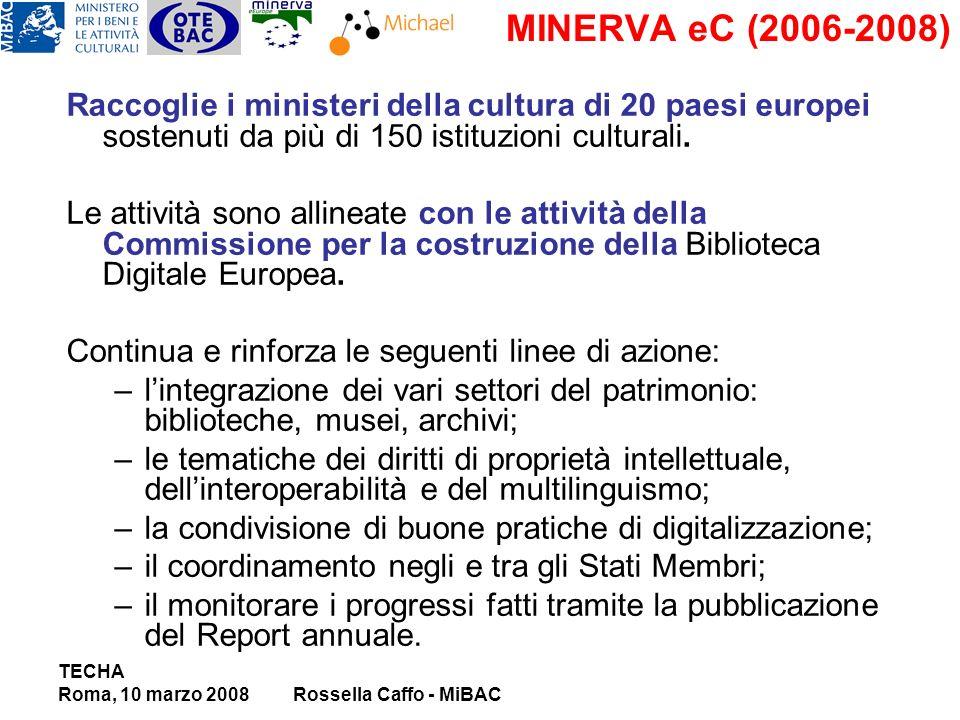 TECHA Roma, 10 marzo 2008Rossella Caffo - MiBAC MINERVA eC (2006-2008) Raccoglie i ministeri della cultura di 20 paesi europei sostenuti da più di 150 istituzioni culturali.