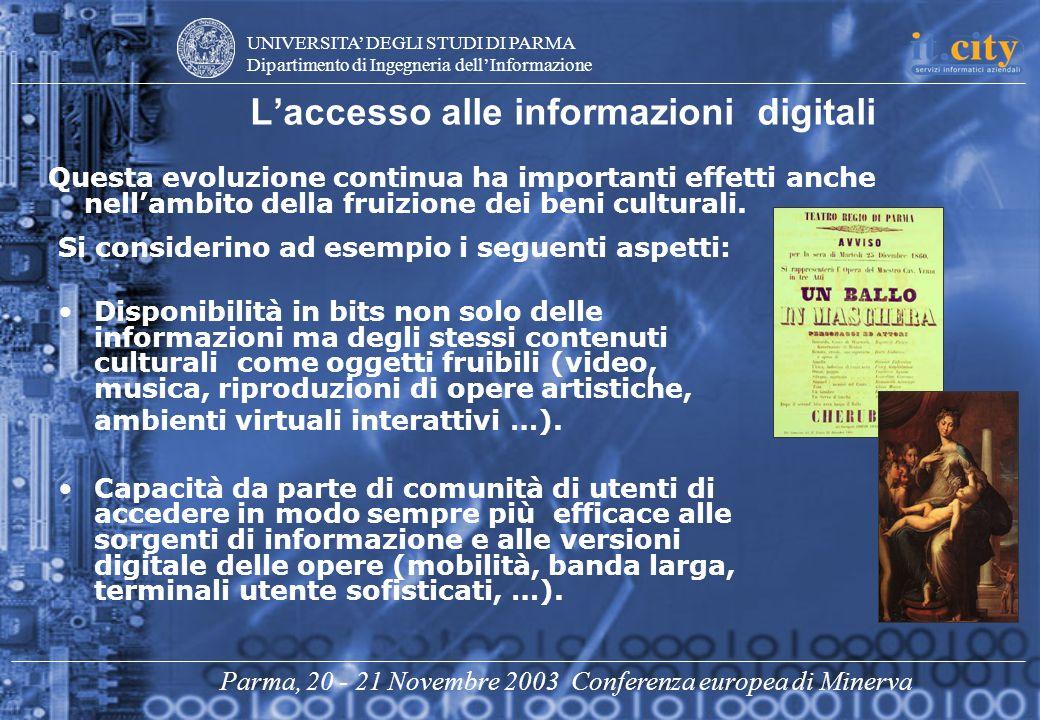 UNIVERSITA DEGLI STUDI DI PARMA Dipartimento di Ingegneria dellInformazione Parma, 20 - 21 Novembre 2003 Conferenza europea di Minerva Laccesso alle informazioni digitali Questa evoluzione continua ha importanti effetti anche nellambito della fruizione dei beni culturali.