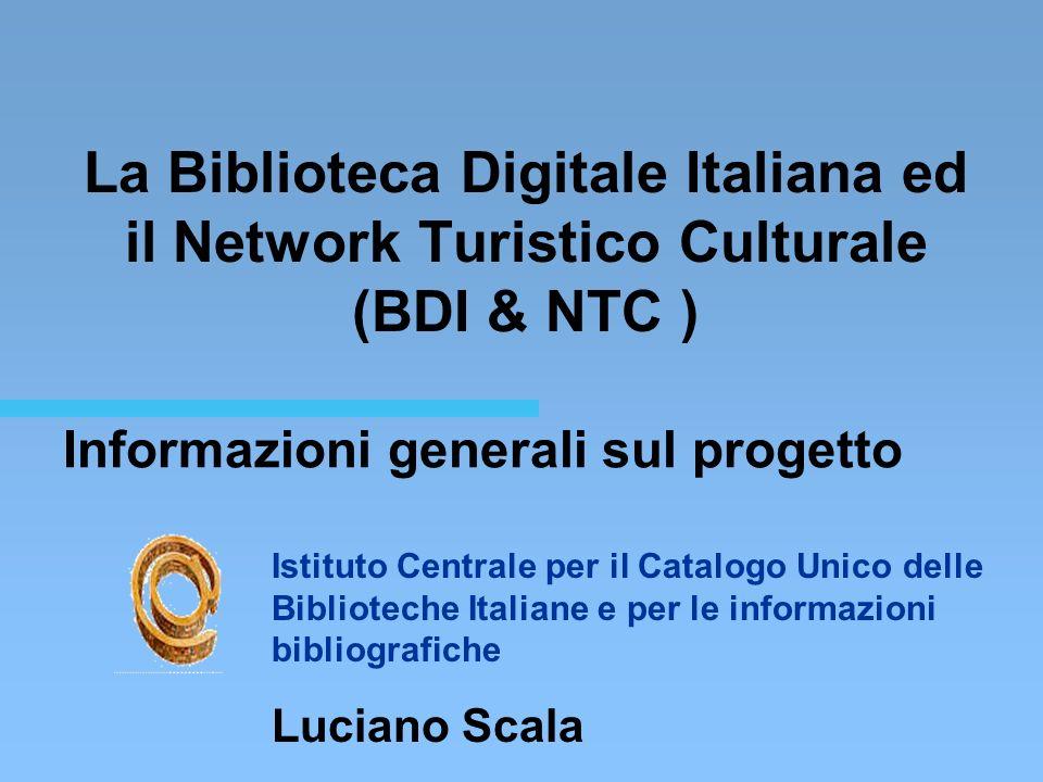 Informazioni generali sul progetto La Biblioteca Digitale Italiana ed il Network Turistico Culturale (BDI & NTC ) Istituto Centrale per il Catalogo Unico delle Biblioteche Italiane e per le informazioni bibliografiche Luciano Scala