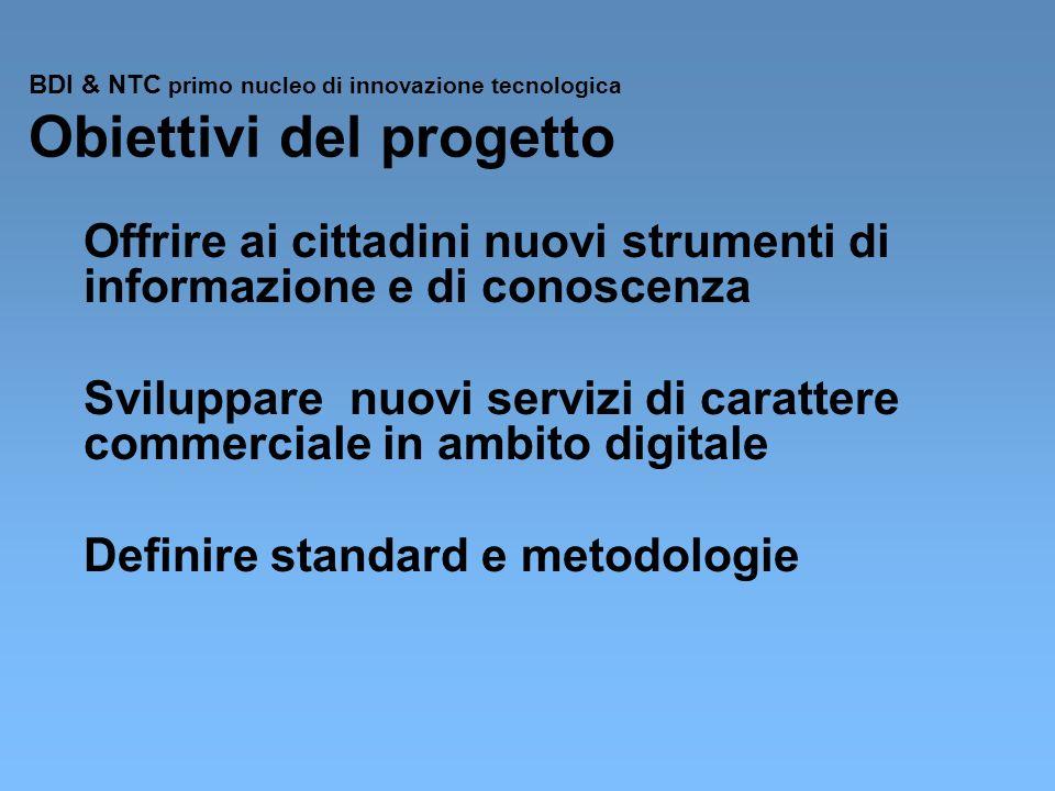 BDI & NTC primo nucleo di innovazione tecnologica Obiettivi del progetto Offrire ai cittadini nuovi strumenti di informazione e di conoscenza Sviluppare nuovi servizi di carattere commerciale in ambito digitale Definire standard e metodologie