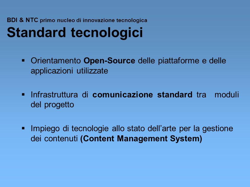 BDI & NTC primo nucleo di innovazione tecnologica Standard tecnologici Orientamento Open-Source delle piattaforme e delle applicazioni utilizzate Infrastruttura di comunicazione standard tra moduli del progetto Impiego di tecnologie allo stato dellarte per la gestione dei contenuti (Content Management System)