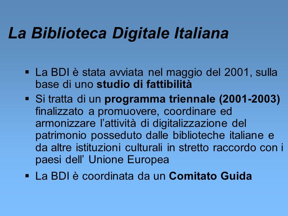 La Biblioteca Digitale Italiana La BDI è stata avviata nel maggio del 2001, sulla base di uno studio di fattibilità Si tratta di un programma triennale (2001-2003) finalizzato a promuovere, coordinare ed armonizzare lattività di digitalizzazione del patrimonio posseduto dalle biblioteche italiane e da altre istituzioni culturali in stretto raccordo con i paesi dell Unione Europea La BDI è coordinata da un Comitato Guida