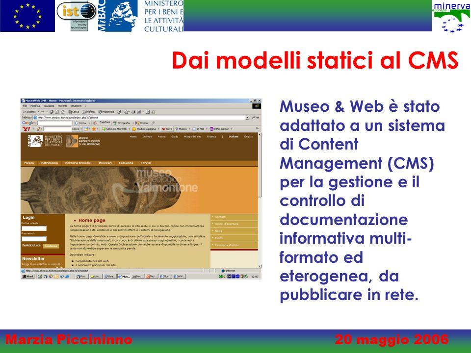 Marzia Piccininno20 maggio 2006 Dai modelli statici al CMS Museo & Web è stato adattato a un sistema di Content Management (CMS) per la gestione e il controllo di documentazione informativa multi- formato ed eterogenea, da pubblicare in rete.