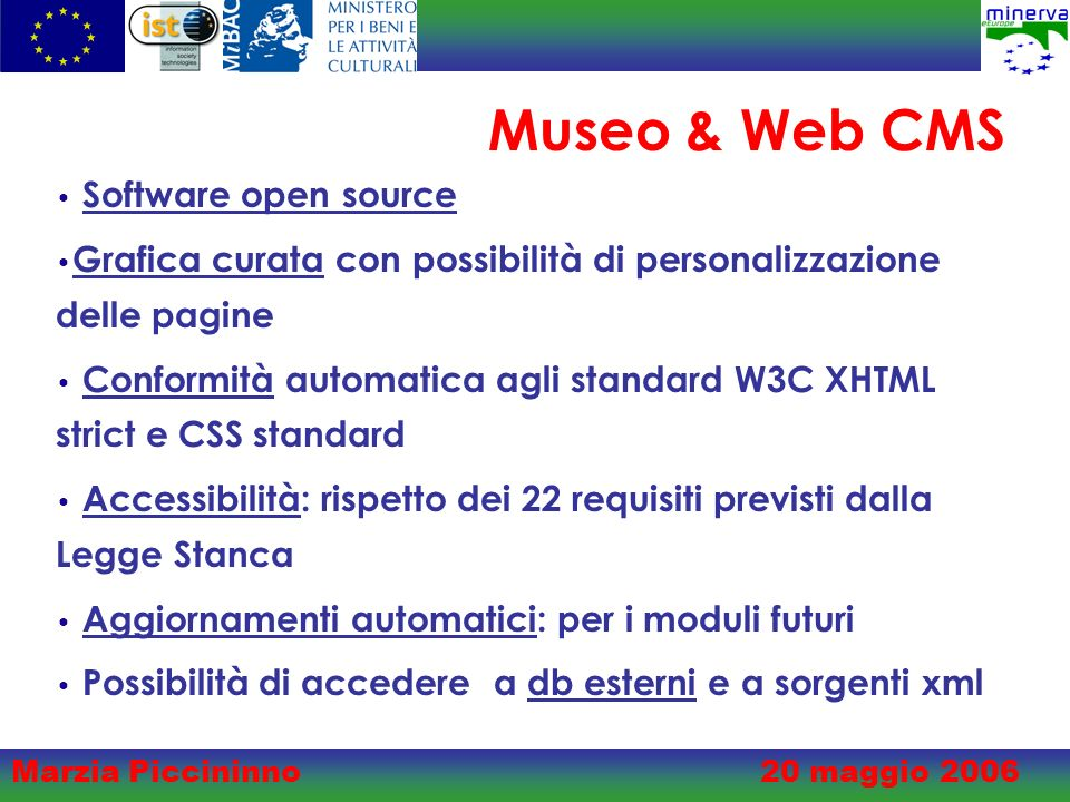 Marzia Piccininno20 maggio 2006 Museo & Web CMS Software open source Grafica curata con possibilità di personalizzazione delle pagine Conformità automatica agli standard W3C XHTML strict e CSS standard Accessibilità: rispetto dei 22 requisiti previsti dalla Legge Stanca Aggiornamenti automatici: per i moduli futuri Possibilità di accedere a db esterni e a sorgenti xml