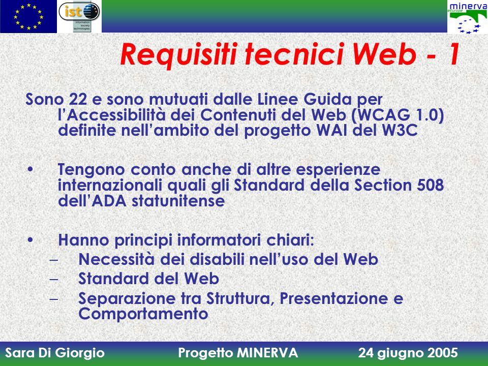 Sara Di Giorgio Progetto MINERVA 24 giugno 2005 Requisiti tecnici Web - 1 Sono 22 e sono mutuati dalle Linee Guida per lAccessibilità dei Contenuti del Web (WCAG 1.0) definite nellambito del progetto WAI del W3C Tengono conto anche di altre esperienze internazionali quali gli Standard della Section 508 dellADA statunitense Hanno principi informatori chiari: – Necessità dei disabili nelluso del Web – Standard del Web – Separazione tra Struttura, Presentazione e Comportamento