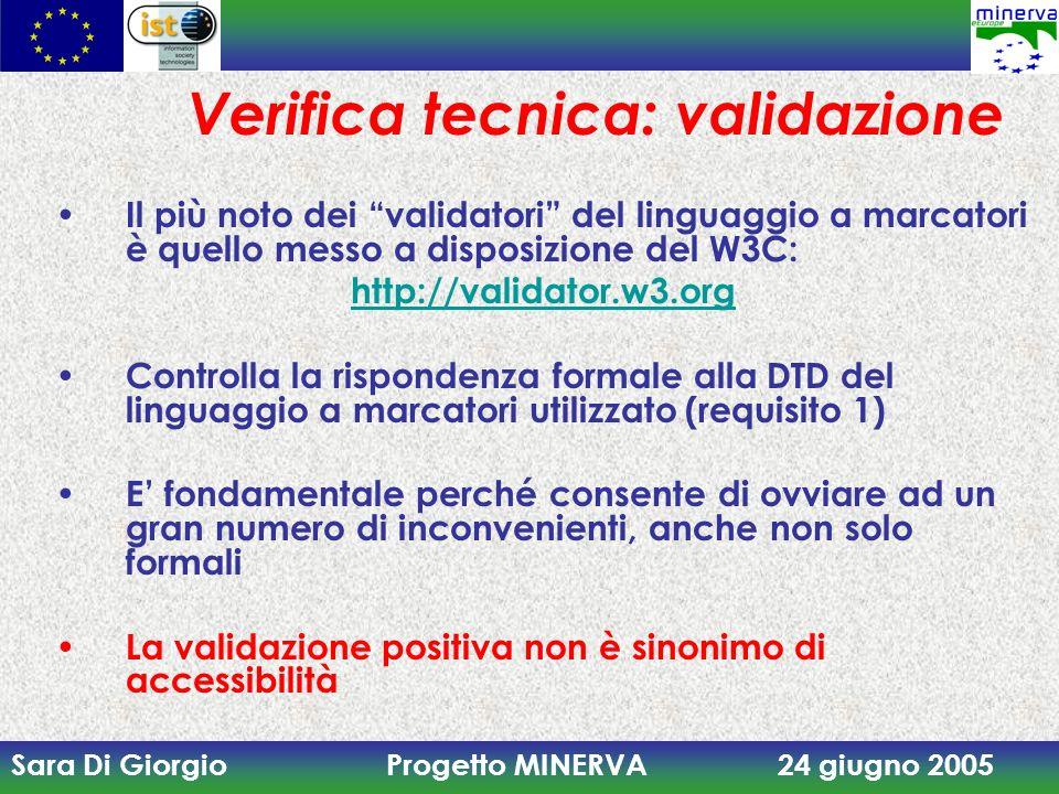 Sara Di Giorgio Progetto MINERVA 24 giugno 2005 Verifica tecnica: validazione Il più noto dei validatori del linguaggio a marcatori è quello messo a disposizione del W3C: http://validator.w3.org Controlla la rispondenza formale alla DTD del linguaggio a marcatori utilizzato (requisito 1) E fondamentale perché consente di ovviare ad un gran numero di inconvenienti, anche non solo formali La validazione positiva non è sinonimo di accessibilità