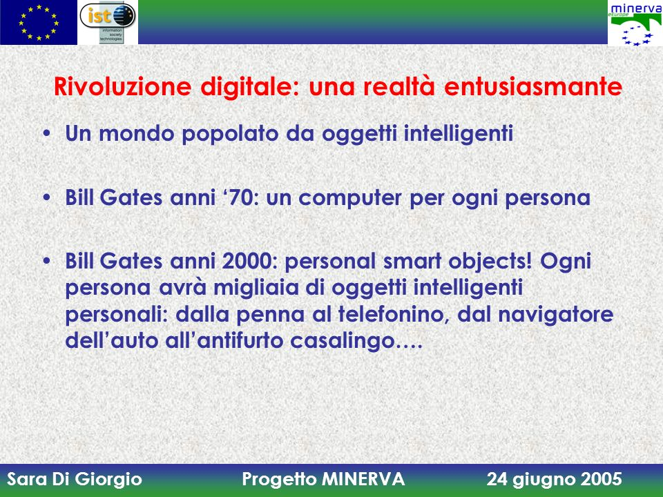 Sara Di Giorgio Progetto MINERVA 24 giugno 2005 Rivoluzione digitale: una realtà entusiasmante Un mondo popolato da oggetti intelligenti Bill Gates anni 70: un computer per ogni persona Bill Gates anni 2000: personal smart objects.