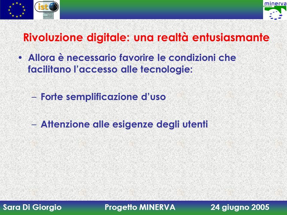 Sara Di Giorgio Progetto MINERVA 24 giugno 2005 Rivoluzione digitale: una realtà entusiasmante Allora è necessario favorire le condizioni che facilitano laccesso alle tecnologie: – Forte semplificazione duso – Attenzione alle esigenze degli utenti