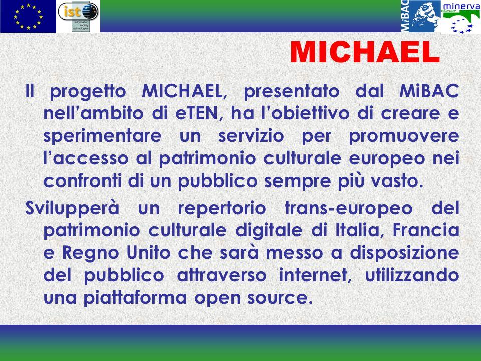 MICHAEL Il progetto MICHAEL, presentato dal MiBAC nellambito di eTEN, ha lobiettivo di creare e sperimentare un servizio per promuovere laccesso al patrimonio culturale europeo nei confronti di un pubblico sempre più vasto.