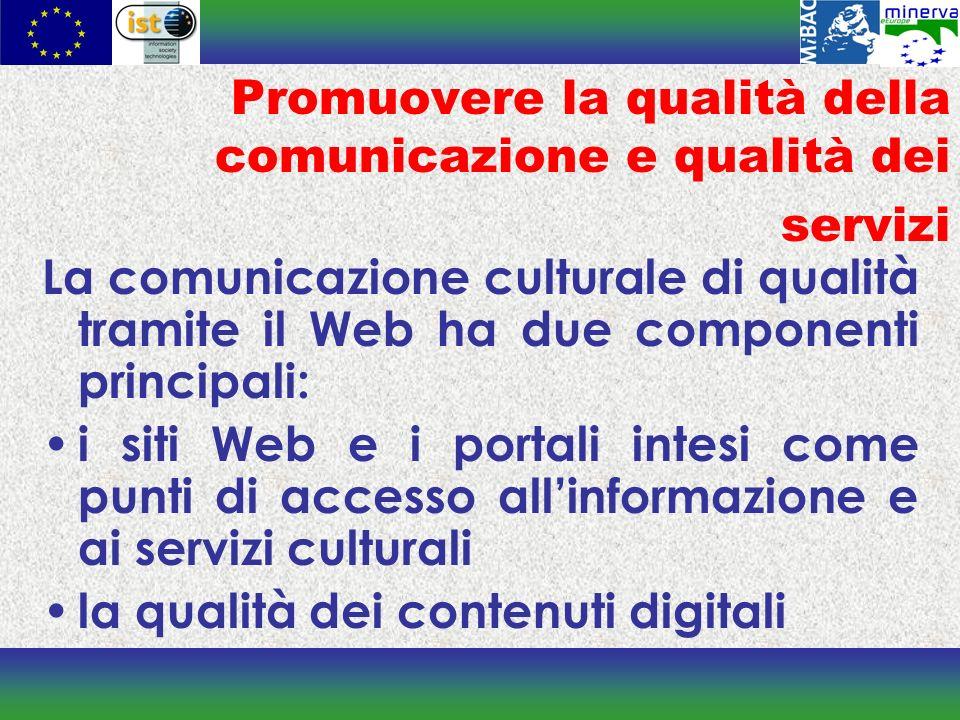 Promuovere la qualità della comunicazione e qualità dei servizi La comunicazione culturale di qualità tramite il Web ha due componenti principali: i siti Web e i portali intesi come punti di accesso allinformazione e ai servizi culturali la qualità dei contenuti digitali