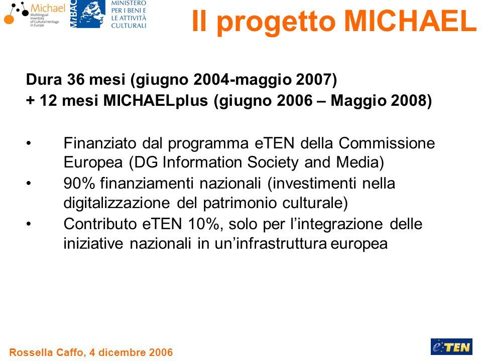 Rossella Caffo, 4 dicembre 2006 Dura 36 mesi (giugno 2004-maggio 2007) + 12 mesi MICHAELplus (giugno 2006 – Maggio 2008) Finanziato dal programma eTEN della Commissione Europea (DG Information Society and Media) 90% finanziamenti nazionali (investimenti nella digitalizzazione del patrimonio culturale) Contributo eTEN 10%, solo per lintegrazione delle iniziative nazionali in uninfrastruttura europea Il progetto MICHAEL