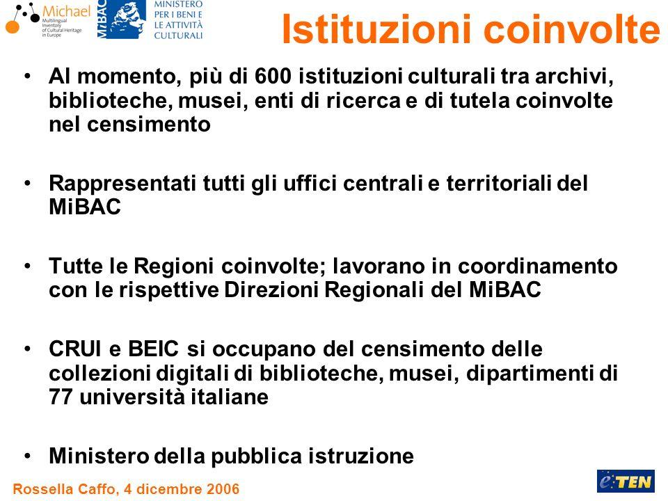 Rossella Caffo, 4 dicembre 2006 Al momento, più di 600 istituzioni culturali tra archivi, biblioteche, musei, enti di ricerca e di tutela coinvolte nel censimento Rappresentati tutti gli uffici centrali e territoriali del MiBAC Tutte le Regioni coinvolte; lavorano in coordinamento con le rispettive Direzioni Regionali del MiBAC CRUI e BEIC si occupano del censimento delle collezioni digitali di biblioteche, musei, dipartimenti di 77 università italiane Ministero della pubblica istruzione Istituzioni coinvolte