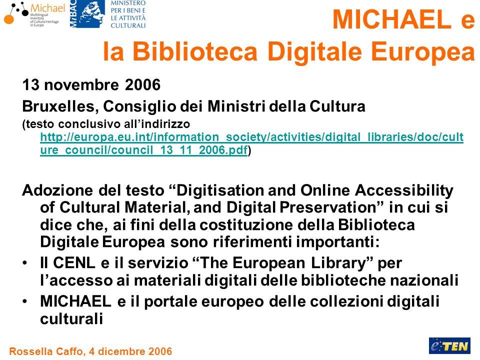 Rossella Caffo, 4 dicembre 2006 13 novembre 2006 Bruxelles, Consiglio dei Ministri della Cultura (testo conclusivo allindirizzo http://europa.eu.int/information_society/activities/digital_libraries/doc/cult ure_council/council_13_11_2006.pdf) http://europa.eu.int/information_society/activities/digital_libraries/doc/cult ure_council/council_13_11_2006.pdf Adozione del testo Digitisation and Online Accessibility of Cultural Material, and Digital Preservation in cui si dice che, ai fini della costituzione della Biblioteca Digitale Europea sono riferimenti importanti: Il CENL e il servizio The European Library per laccesso ai materiali digitali delle biblioteche nazionali MICHAEL e il portale europeo delle collezioni digitali culturali MICHAEL e la Biblioteca Digitale Europea