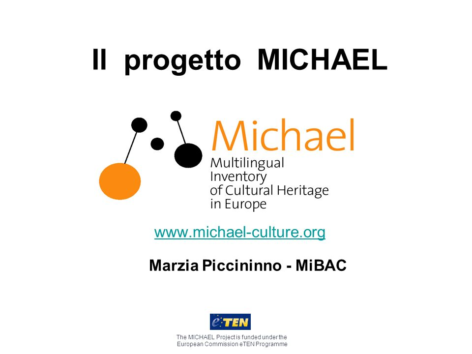 Il progetto MICHAEL www.michael-culture.org The MICHAEL Project is funded under the European Commission eTEN Programme Marzia Piccininno - MiBAC
