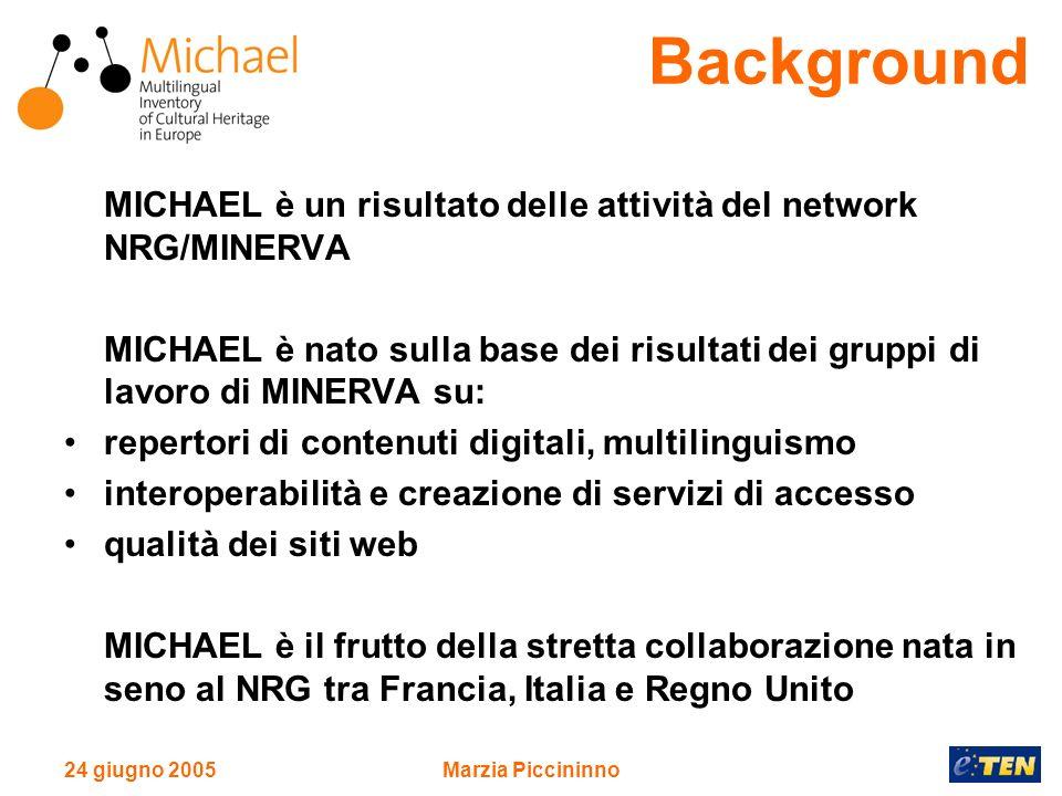 24 giugno 2005Marzia Piccininno MICHAEL è un risultato delle attività del network NRG/MINERVA MICHAEL è nato sulla base dei risultati dei gruppi di lavoro di MINERVA su: repertori di contenuti digitali, multilinguismo interoperabilità e creazione di servizi di accesso qualità dei siti web MICHAEL è il frutto della stretta collaborazione nata in seno al NRG tra Francia, Italia e Regno Unito Background