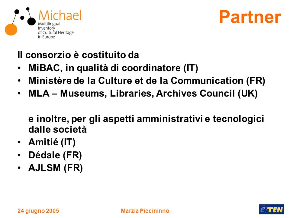 24 giugno 2005Marzia Piccininno Il consorzio è costituito da MiBAC, in qualità di coordinatore (IT) Ministère de la Culture et de la Communication (FR) MLA – Museums, Libraries, Archives Council (UK) e inoltre, per gli aspetti amministrativi e tecnologici dalle società Amitié (IT) Dédale (FR) AJLSM (FR) Partner